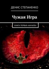 Чужая игра. Книга первая. Начало - Денис Степаненко